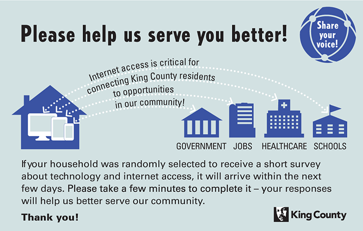 Please help us serve you better! Share your voice! Internet access is critical for connecting King County residents to opportunities in our community! If your household was randomly selected to receive a short survey about technology and internet access, it will arrive within the next few days. Please take a few minutes to complete it - your responses will help us better serve our community. Thank you!